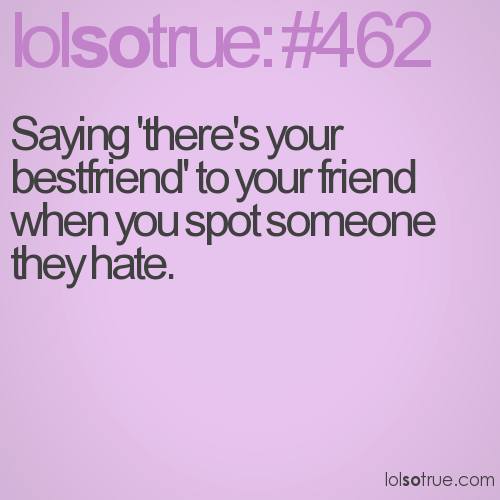 Saying 'there's your bestfriend' to your friend when you spot someone they hate.