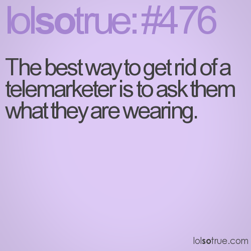 The best way to get rid of a telemarketer is to ask them what they are wearing.