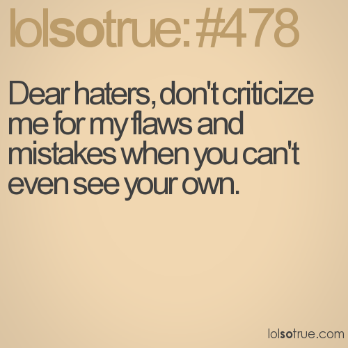 Dear haters, don't criticize me for my flaws and mistakes when you can't even see your own.