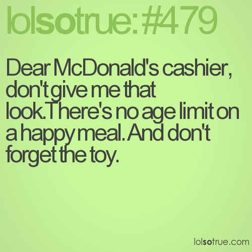 Dear McDonald's cashier, don't give me that look.There's no age limit on a happy meal. And don't forget the toy.