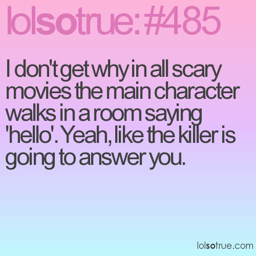 I don't get why in all scary movies the main character walks in a room saying 'hello'. Yeah, like the killer is going to answer you.