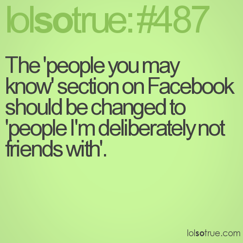 The 'people you may know' section on Facebook should be changed to 'people I'm deliberately not friends with'.