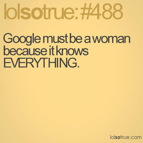 Google must be a woman because it knows EVERYTHING.