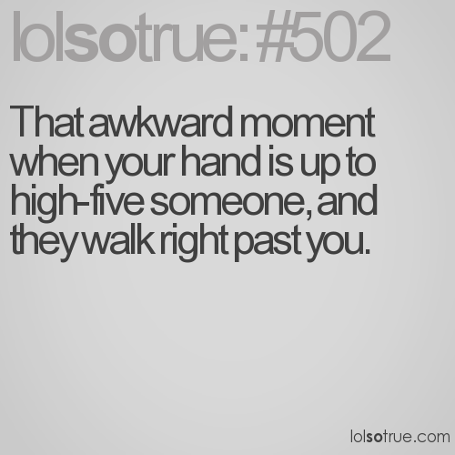 That awkward moment when your hand is up to high-five someone, and they walk right past you.