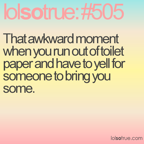 That awkward moment when you run out of toilet paper and have to yell for someone to bring you some.