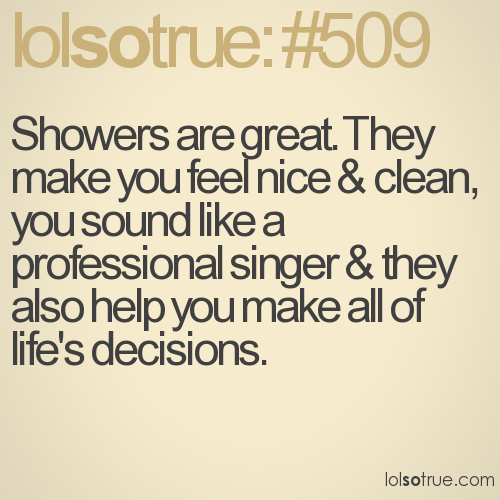 Showers are great. They make you feel nice & clean, you sound like a professional singer & they also help you make all of life's decisions.