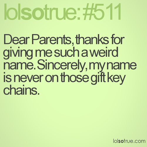 Dear Parents, thanks for giving me such a weird name. Sincerely, my name is never on those gift key chains.