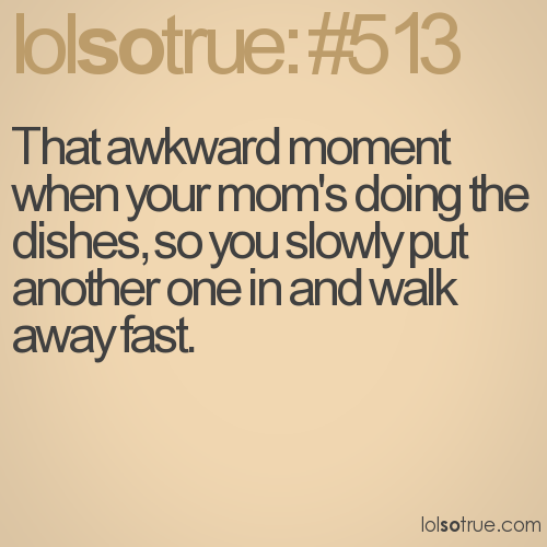 That awkward moment when your mom's doing the dishes, so you slowly put another one in and walk away fast.