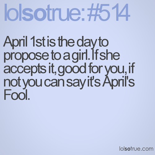 April 1st is the day to propose to a girl. If she accepts it, good for you, if not you can say it's April's Fool.