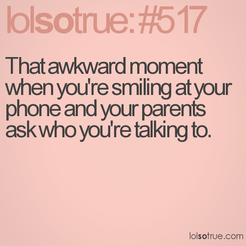 That awkward moment when you're smiling at your phone and your parents ask who you're talking to.