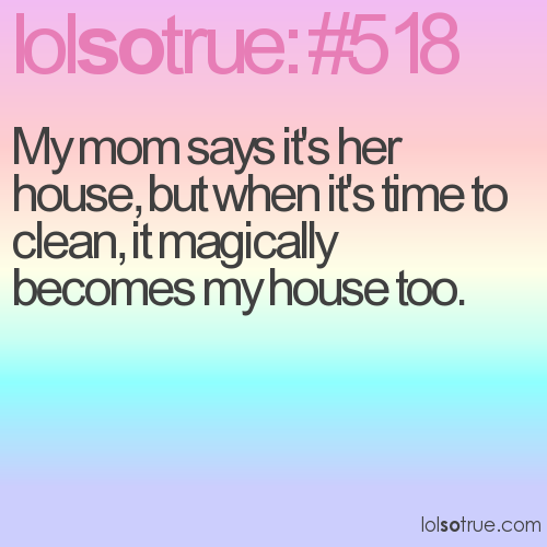 My mom says it's her house, but when it's time to clean, it magically becomes my house too.