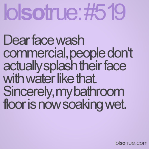 Dear face wash commercial, people don't actually splash their face with water like that. Sincerely, my bathroom floor is now soaking wet.