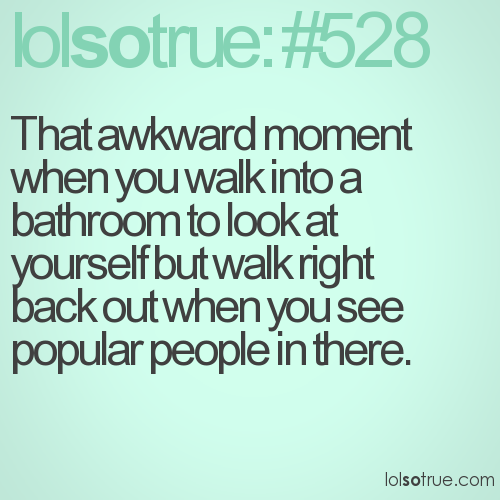 That awkward moment when you walk into a bathroom to look at yourself but walk right back out when you see popular people in there.