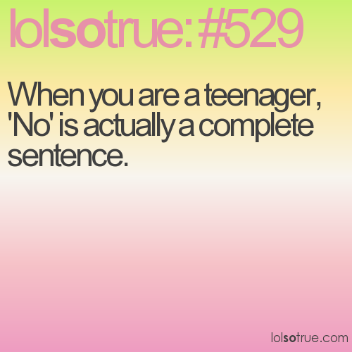 When you are a teenager, 'No' is actually a complete sentence.