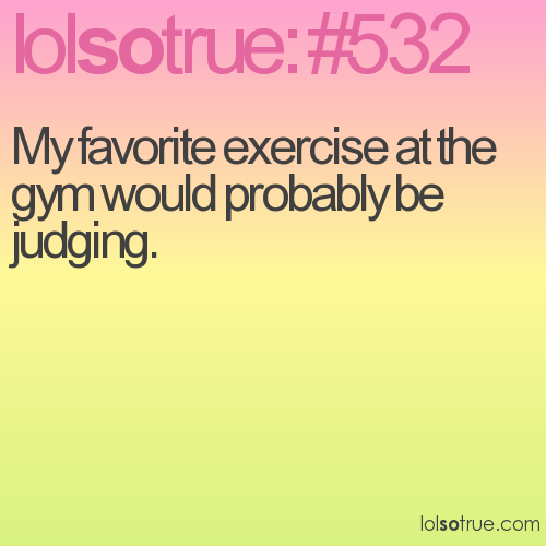 My favorite exercise at the gym would probably be judging.