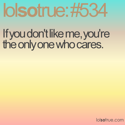If you don't like me, you're the only one who cares.