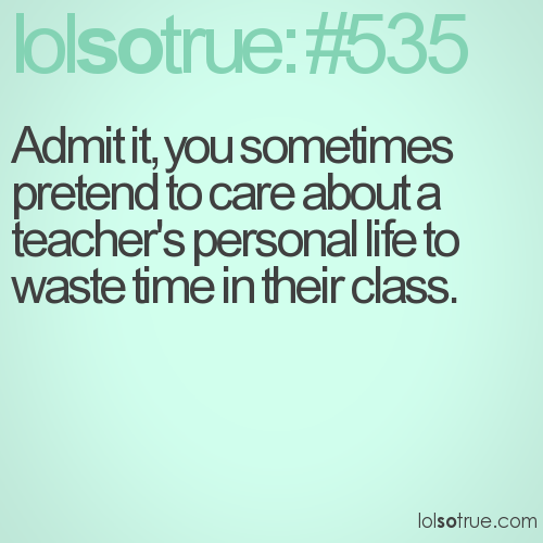 Admit it, you sometimes pretend to care about a teacher's personal life to waste time in their class.