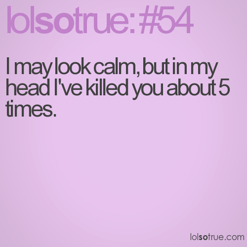 I may look calm, but in my head I've killed you about 5 times.