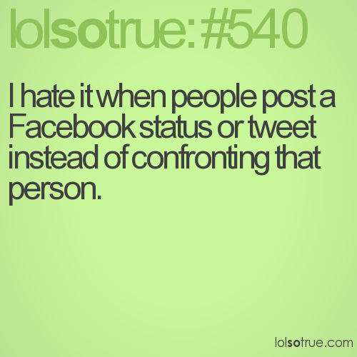 I hate it when people post a Facebook status or tweet instead of confronting that person.