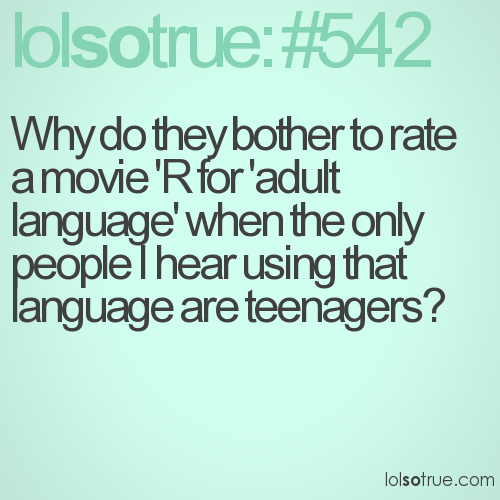 Why do they bother to rate a movie 'R for 'adult language' when the only people I hear using that language are teenagers?