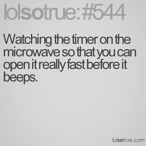 Watching the timer on the microwave so that you can open it really fast before it beeps.