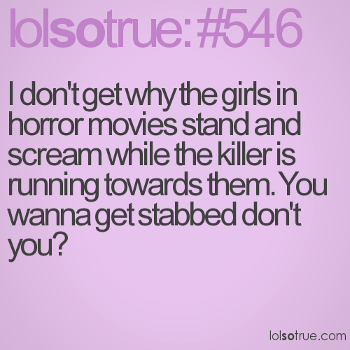 I don't get why the girls in horror movies stand and scream while the killer is running towards them. You wanna get stabbed don't you?