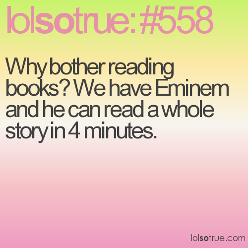 Why bother reading books? We have Eminem and he can read a whole story in 4 minutes.