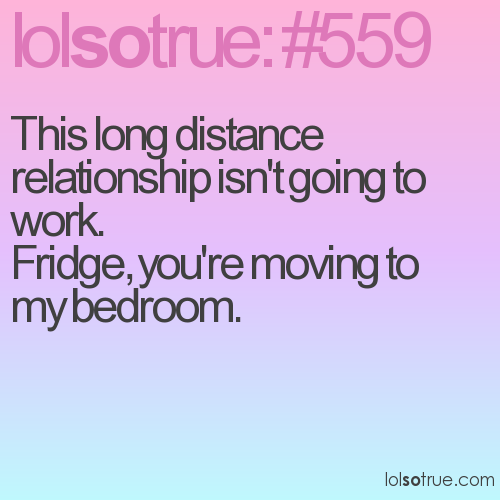 This long distance relationship isn't going to work.  Fridge, you're moving to my bedroom.