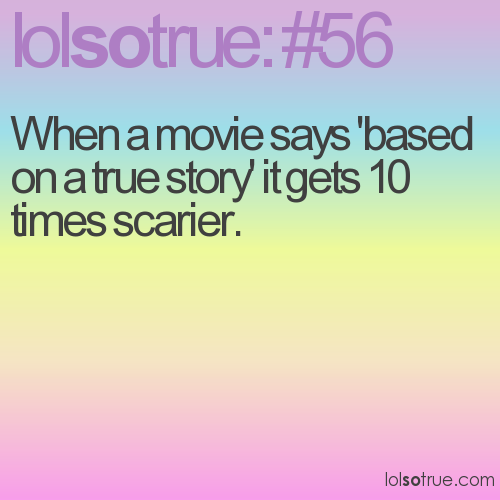 When a movie says 'based on a true story' it gets 10 times scarier.