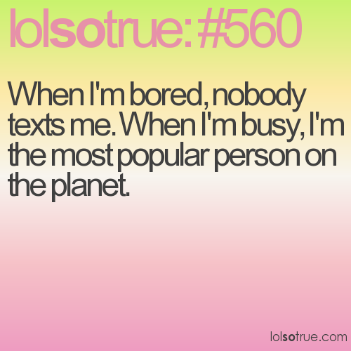 When I'm bored, nobody texts me. When I'm busy, I'm the most popular person on the planet.