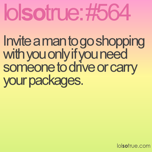 Invite a man to go shopping with you only if you need someone to drive or carry your packages.