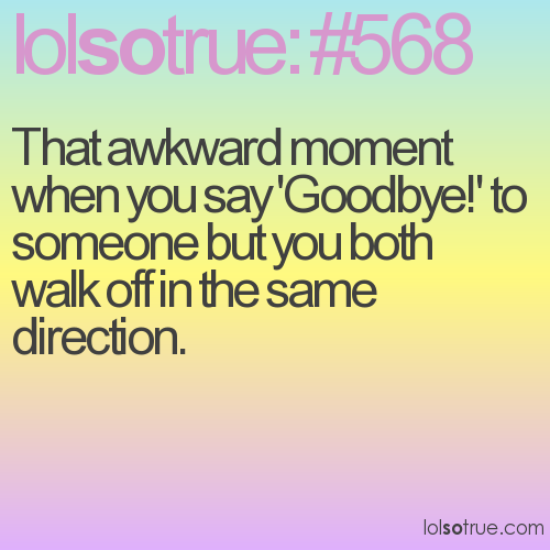 That awkward moment when you say 'Goodbye!' to someone but you both walk off in the same direction.