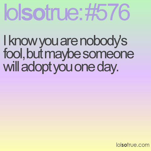 I know you are nobody's fool, but maybe someone will adopt you one day.