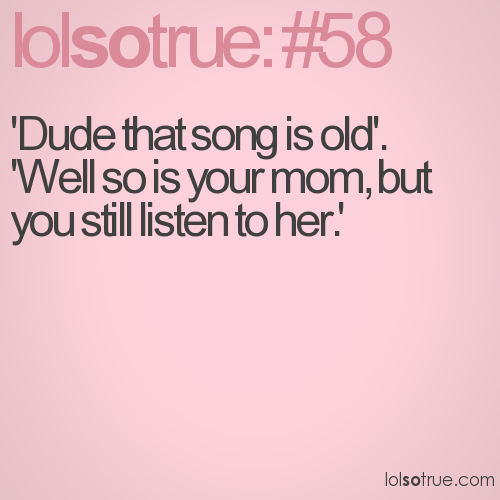'Dude that song is old'.