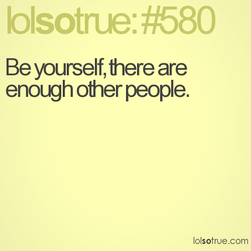 Be yourself, there are enough other people.