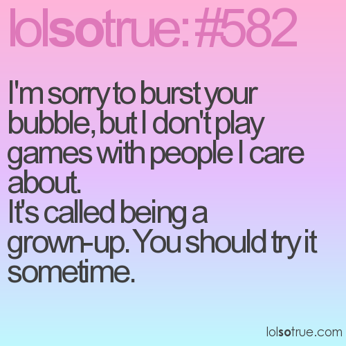 I'm sorry to burst your bubble, but I don't play games with people I care about. 