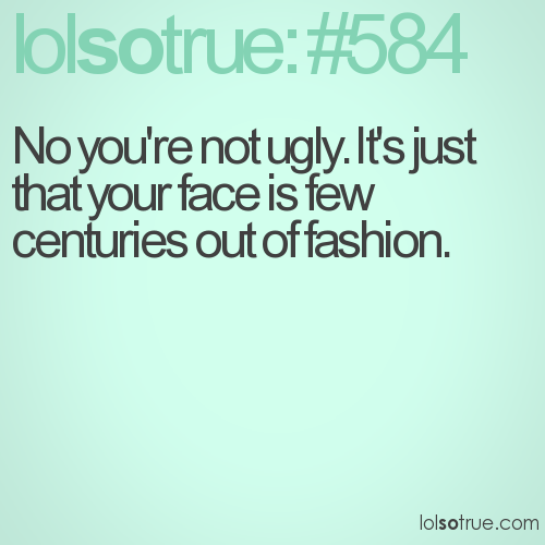 No you're not ugly. It's just that your face is few centuries out of fashion.