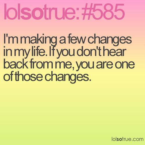 I'm making a few changes in my life. If you don't hear back from me, you are one of those changes.