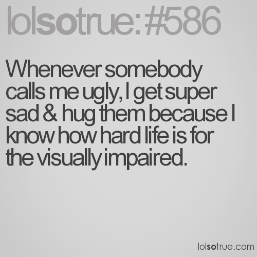 Whenever somebody calls me ugly, I get super sad & hug them because I know how hard life is for the visually impaired.
