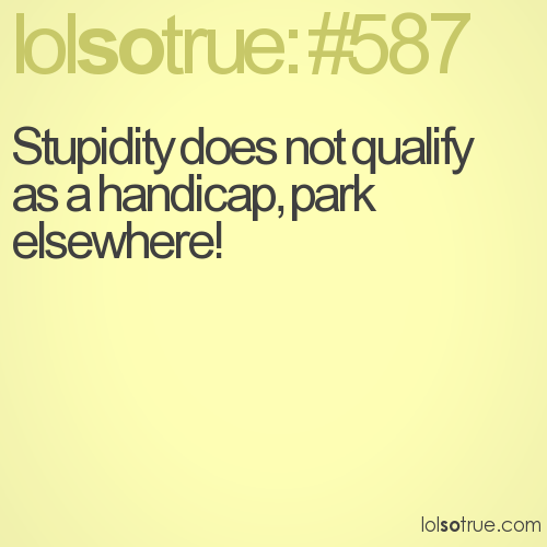 Stupidity does not qualify as a handicap, park elsewhere!
