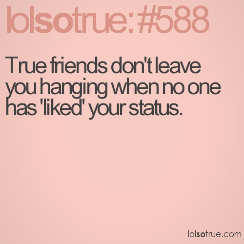 True friends don't leave you hanging when no one has 'liked' your status.