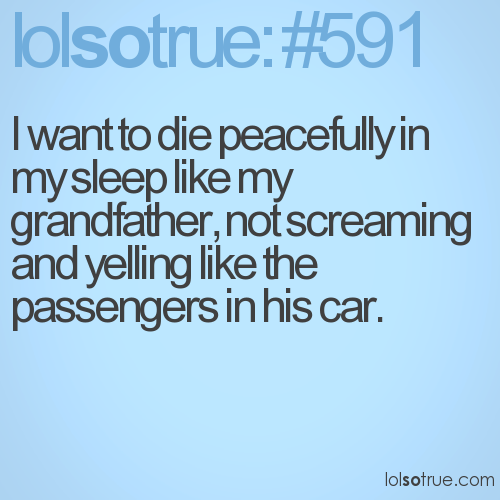 I want to die peacefully in my sleep like my grandfather, not screaming and yelling like the passengers in his car.