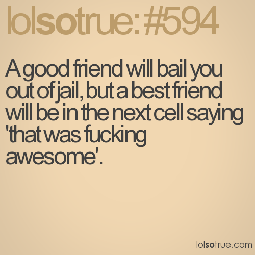 A good friend will bail you out of jail, but a best friend will be in the next cell saying 'that was fucking awesome'.