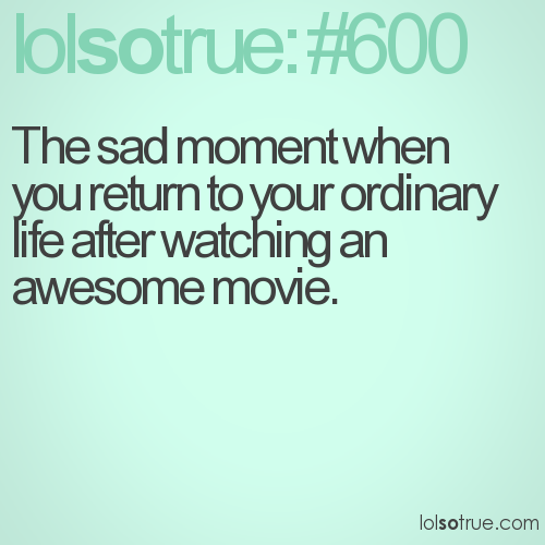 The sad moment when you return to your ordinary life after watching an awesome movie.