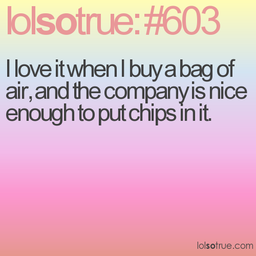 I love it when I buy a bag of air, and the company is nice enough to put chips in it.