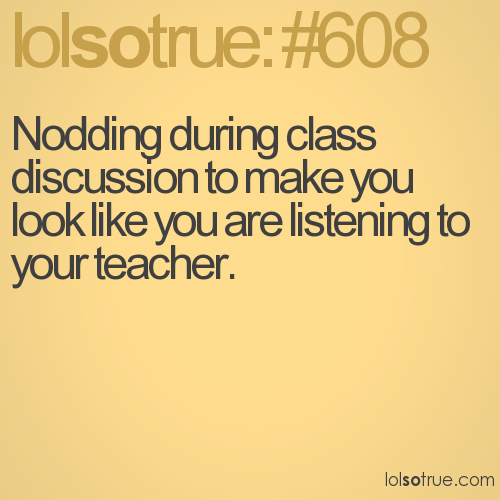 Nodding during class discussion to make you look like you are listening to your teacher.