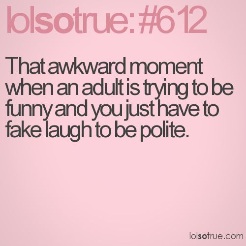 That awkward moment when an adult is trying to be funny and you just have to fake laugh to be polite.
