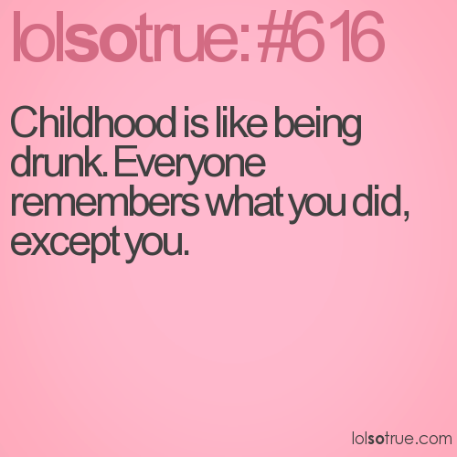 Childhood is like being drunk. Everyone remembers what you did, except you.