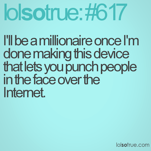 I'll be a millionaire once I'm done making this device that lets you punch people in the face over the Internet.