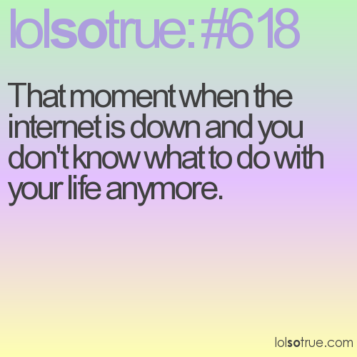 That moment when the internet is down and you don't know what to do with your life anymore.
